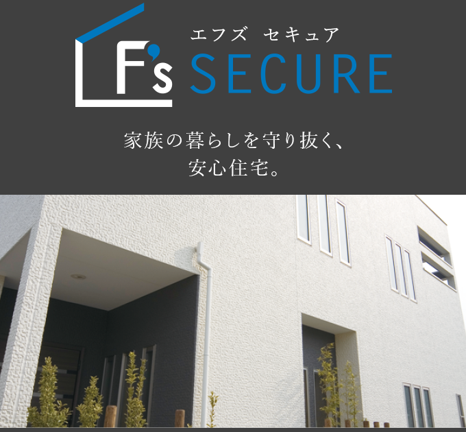F's SECURE 家族の暮らしを守り抜く、安心住宅。