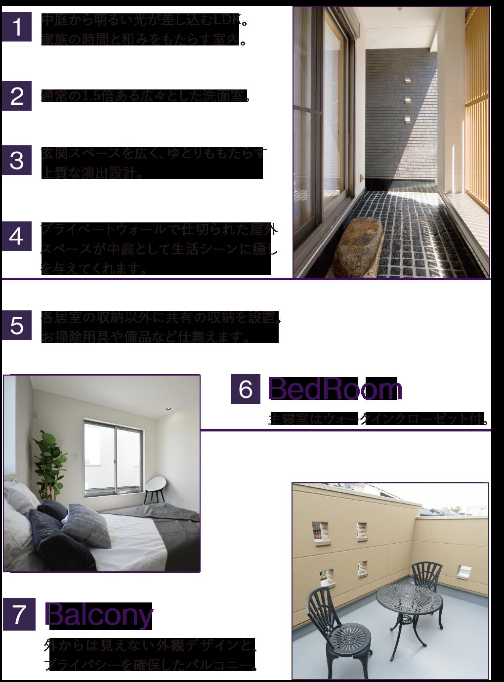 中庭から明るい光が差し込むLDK 通常の1.5倍ある広々とした洗面室 玄関スペースを広く、ゆとりをもたらす上質な演出設計 プライバシーと光空間を合わせもった贅沢な中庭 各居室の収納以外に共有の収納を設置 主寝室はウォークインクローゼット付き 外からは見えない外観デザインと、プライバシーを確保したバルコニー