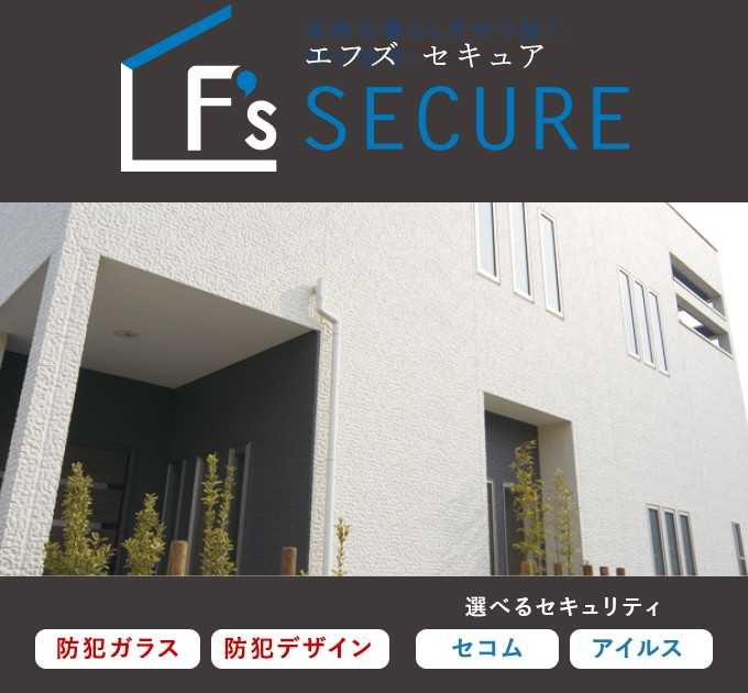 F's SECURE 頼もしくて、ハイセンス。「防犯性」だけでなく、「デザイン性」も追求しました